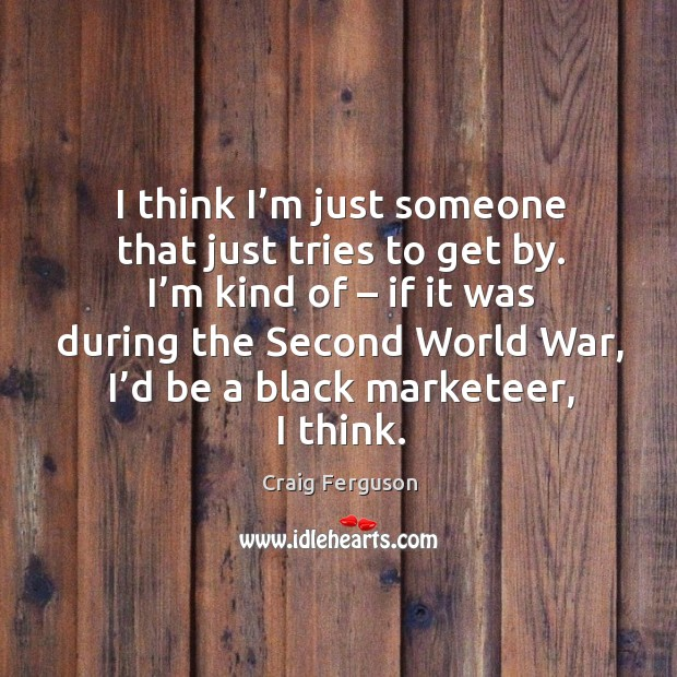 I think I'm just someone that just tries to get by. I'm kind of – if it was during the second world war Black Market Quotes Image