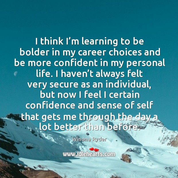 I think I'm learning to be bolder in my career choices and be more confident in my personal life. Image