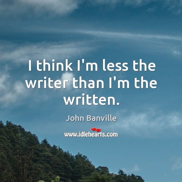 I think I'm less the writer than I'm the written. John Banville Picture Quote
