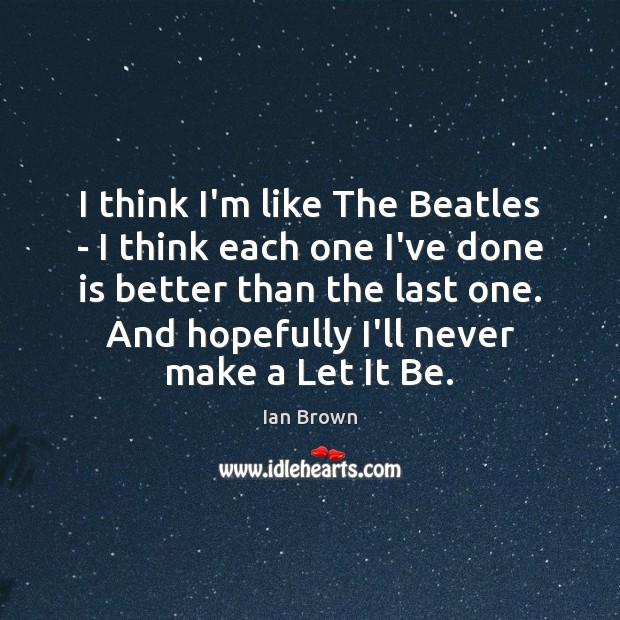 Image, I think I'm like The Beatles – I think each one I've