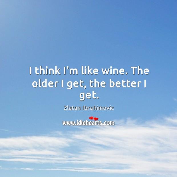 I think I'm like wine. The older I get, the better I get. Image
