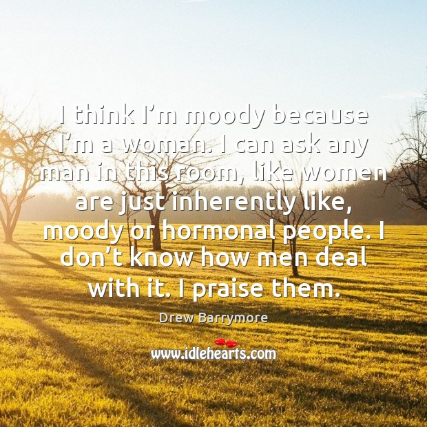I think I'm moody because I'm a woman. I can Drew Barrymore Picture Quote