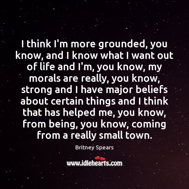 I think I'm more grounded, you know, and I know what I Britney Spears Picture Quote