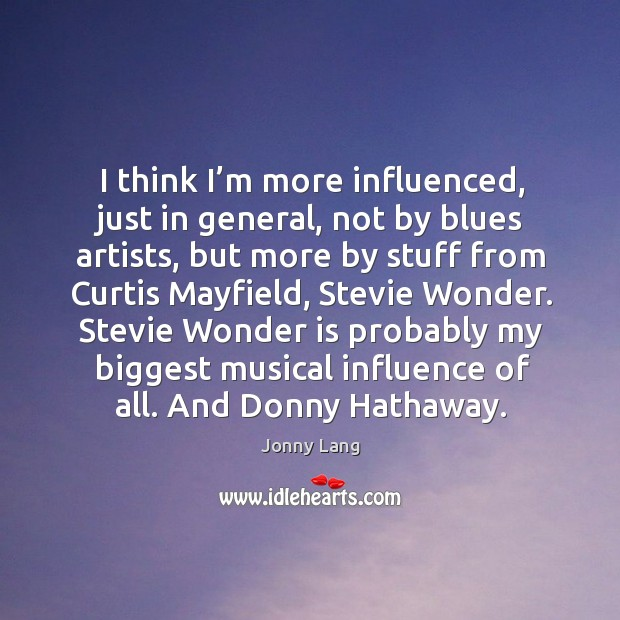 I think I'm more influenced, just in general, not by blues artists, but more by stuff from Image