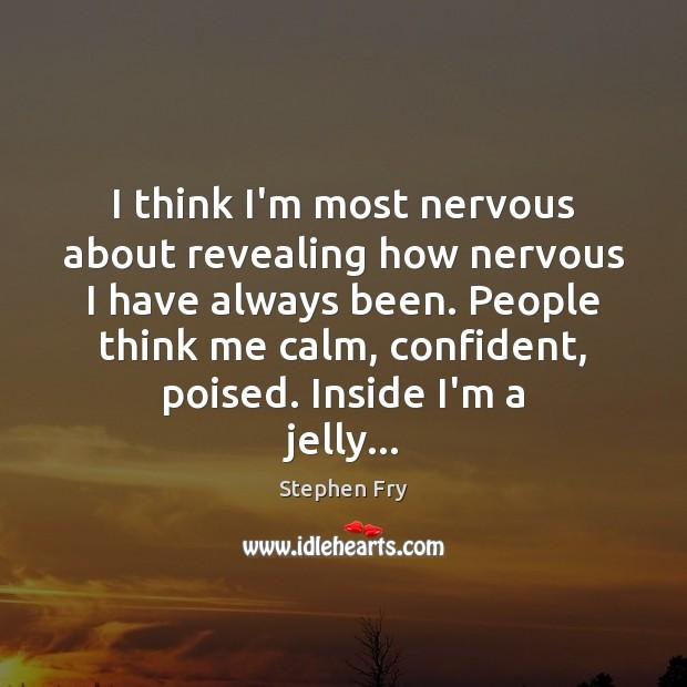 I think I'm most nervous about revealing how nervous I have always Image