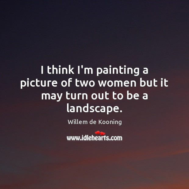 I think I'm painting a picture of two women but it may turn out to be a landscape. Image