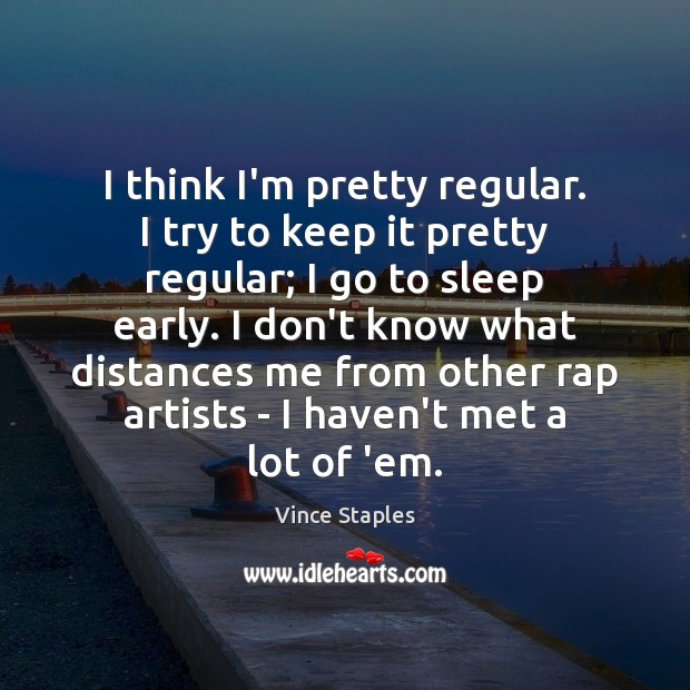 I think I'm pretty regular. I try to keep it pretty regular; Vince Staples Picture Quote