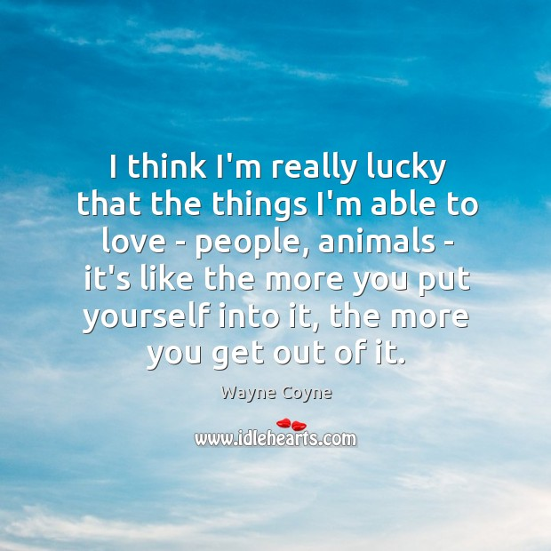 I think I'm really lucky that the things I'm able to love Wayne Coyne Picture Quote