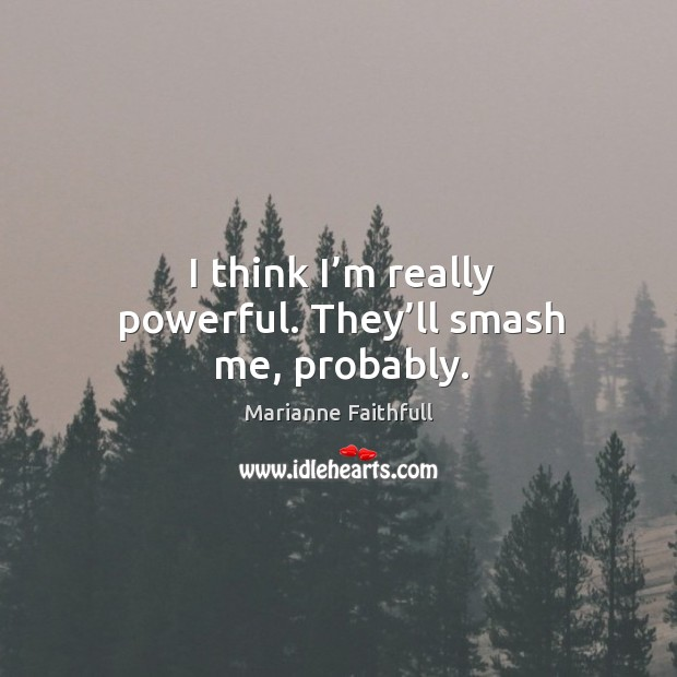 I think I'm really powerful. They'll smash me, probably. Marianne Faithfull Picture Quote