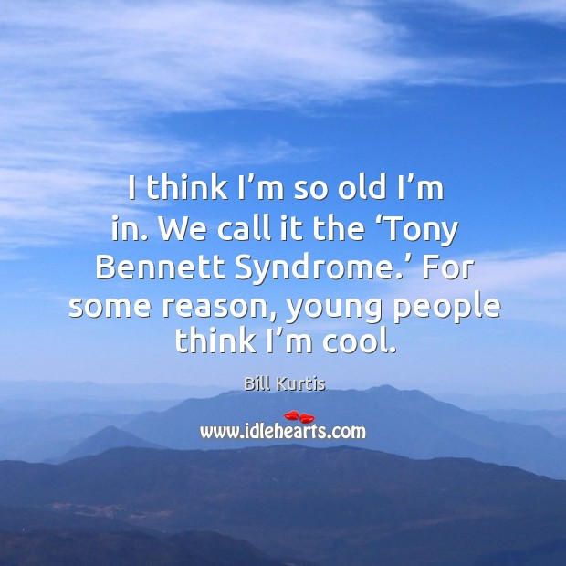 I think I'm so old I'm in. We call it the 'tony bennett syndrome.' Image