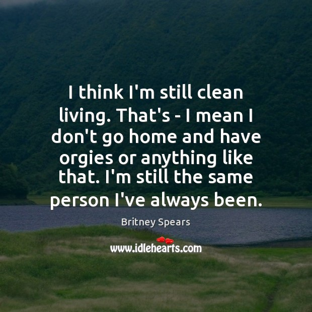 I think I'm still clean living. That's – I mean I don't Image