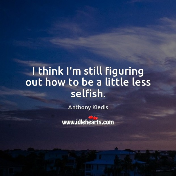 I think I'm still figuring out how to be a little less selfish. Anthony Kiedis Picture Quote