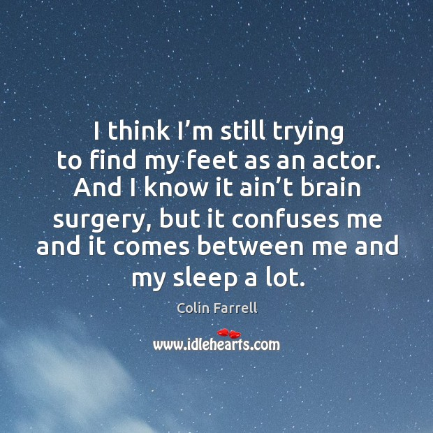 I think I'm still trying to find my feet as an actor. And I know it ain't brain surgery Image
