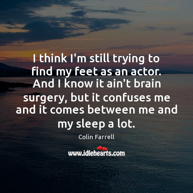 I think I'm still trying to find my feet as an actor. Colin Farrell Picture Quote