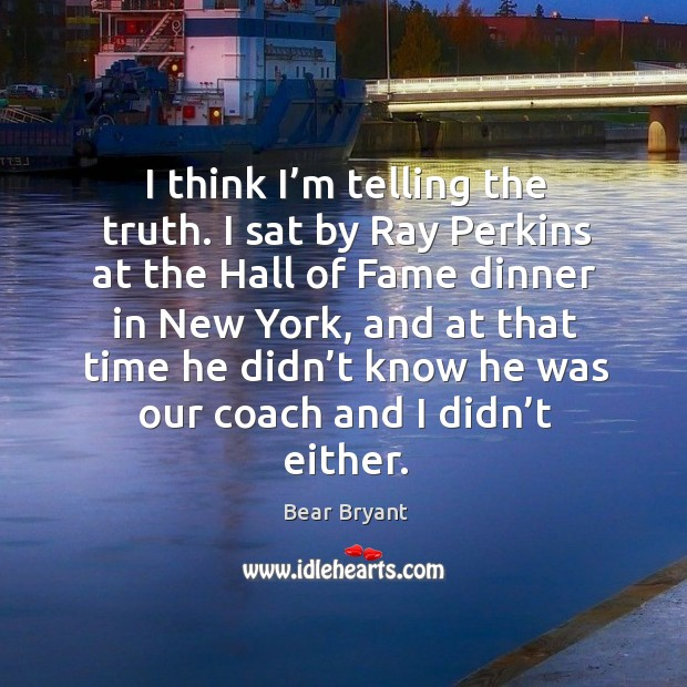 Image, I think I'm telling the truth. I sat by ray perkins at the hall of fame dinner in new york
