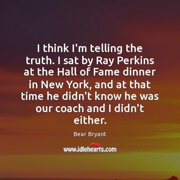 I think I'm telling the truth. I sat by Ray Perkins at Bear Bryant Picture Quote