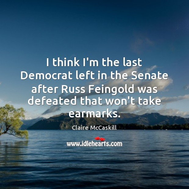 I think I'm the last Democrat left in the Senate after Russ Image