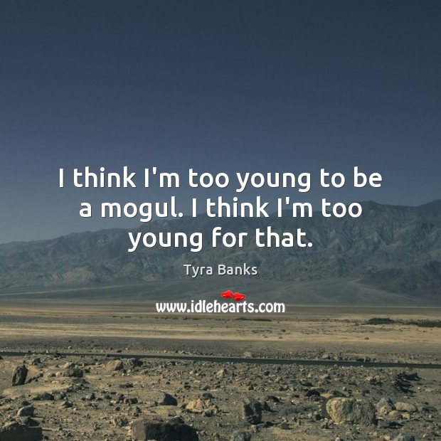I think I'm too young to be a mogul. I think I'm too young for that. Image
