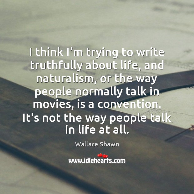 I think I'm trying to write truthfully about life, and naturalism, or Wallace Shawn Picture Quote