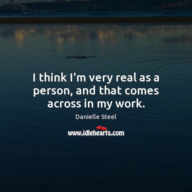 I think I'm very real as a person, and that comes across in my work. Danielle Steel Picture Quote