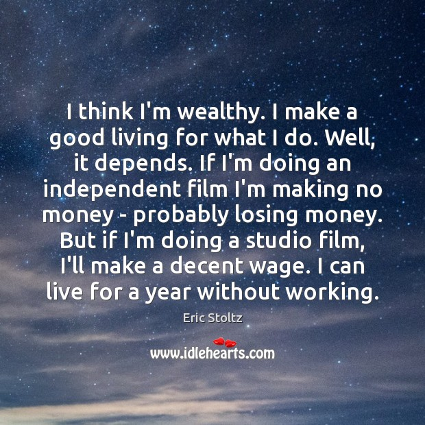 Image, I think I'm wealthy. I make a good living for what I