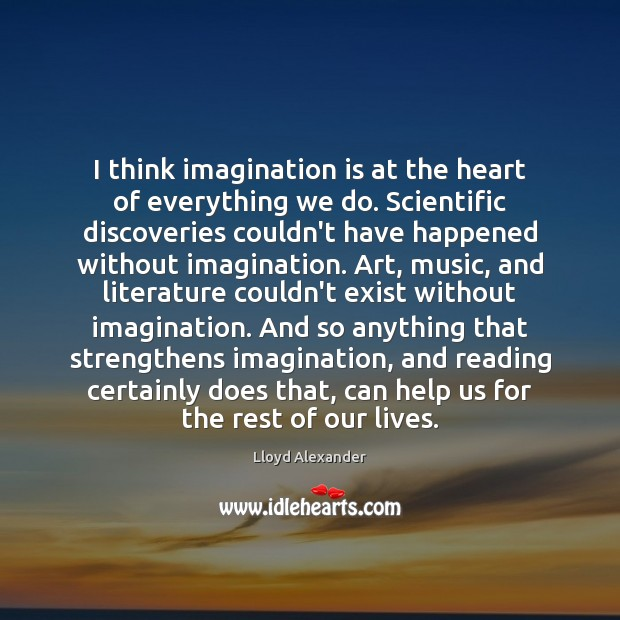 I think imagination is at the heart of everything we do. Scientific Lloyd Alexander Picture Quote