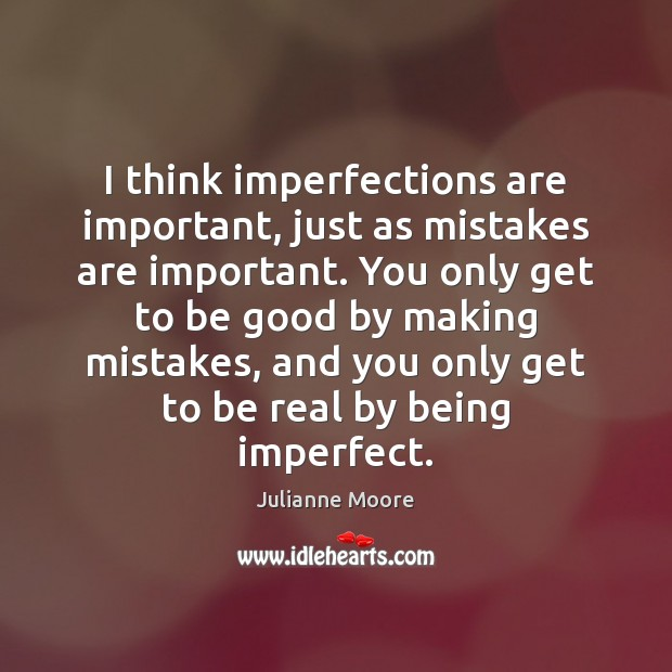 Image, I think imperfections are important, just as mistakes are important. You only