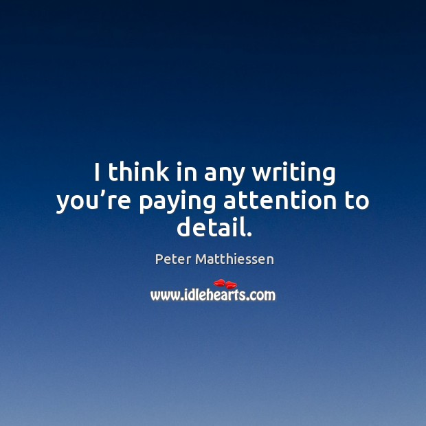I think in any writing you're paying attention to detail. Image
