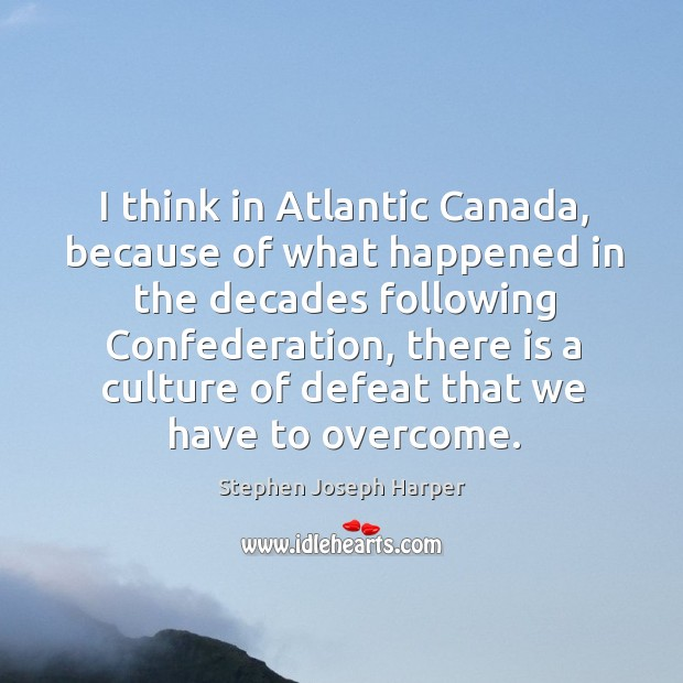 I think in atlantic canada, because of what happened in the decades following confederation Image