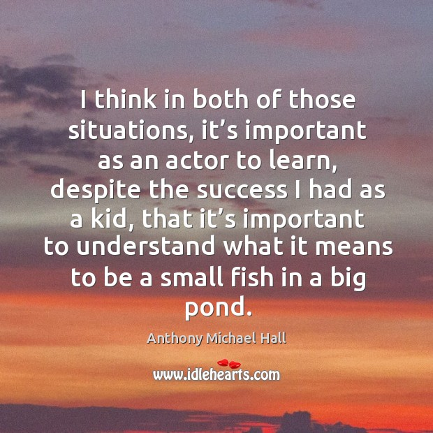 I think in both of those situations, it's important as an actor to learn, despite the Anthony Michael Hall Picture Quote