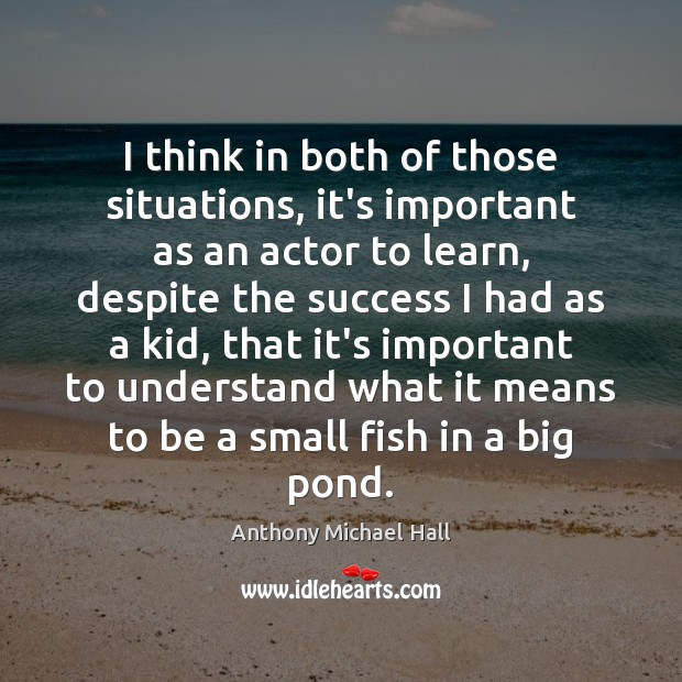 I think in both of those situations, it's important as an actor Anthony Michael Hall Picture Quote
