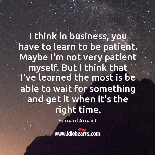 I think in business, you have to learn to be patient. Maybe Image