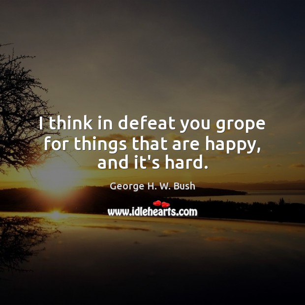 I think in defeat you grope for things that are happy, and it's hard. George H. W. Bush Picture Quote