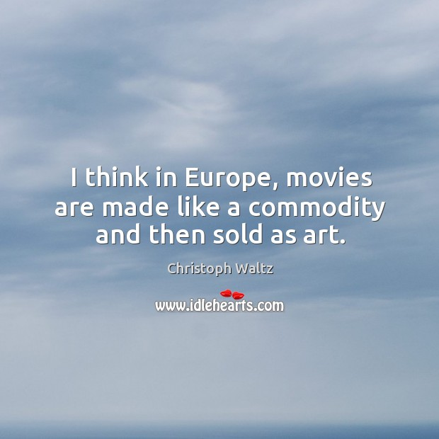 I think in Europe, movies are made like a commodity and then sold as art. Christoph Waltz Picture Quote