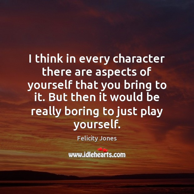 I think in every character there are aspects of yourself that you Felicity Jones Picture Quote