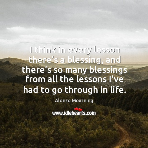 I think in every lesson there's a blessing, and there's so many blessings from all the lessons I've had to go through in life. Alonzo Mourning Picture Quote