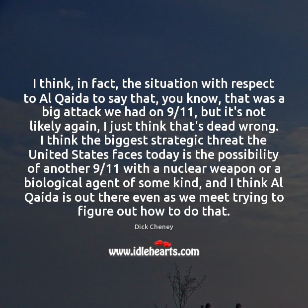 I think, in fact, the situation with respect to Al Qaida to Dick Cheney Picture Quote