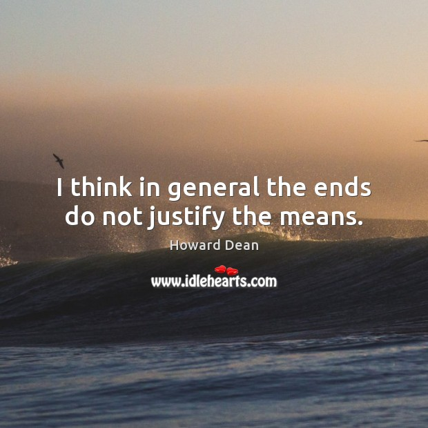 I think in general the ends do not justify the means. Image