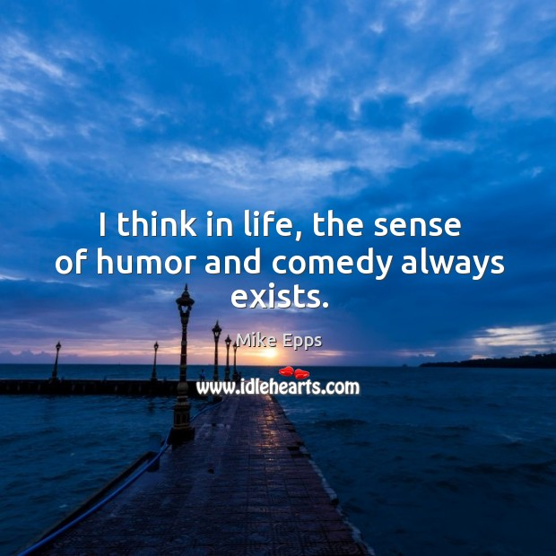 I think in life, the sense of humor and comedy always exists. Mike Epps Picture Quote