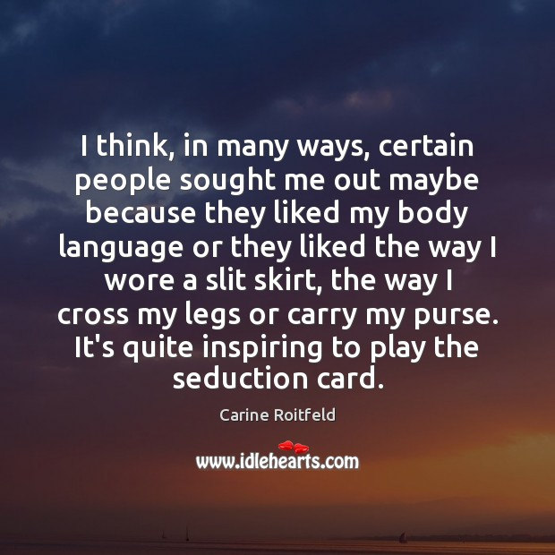 I think, in many ways, certain people sought me out maybe because Carine Roitfeld Picture Quote