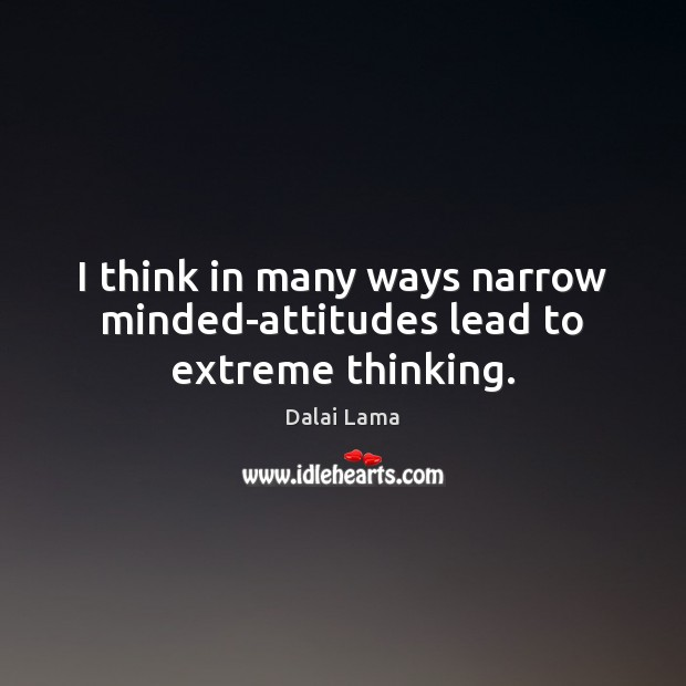 I Think In Many Ways Narrow Minded Attitudes Lead To Extreme Thinking