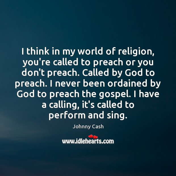 I think in my world of religion, you're called to preach or Johnny Cash Picture Quote