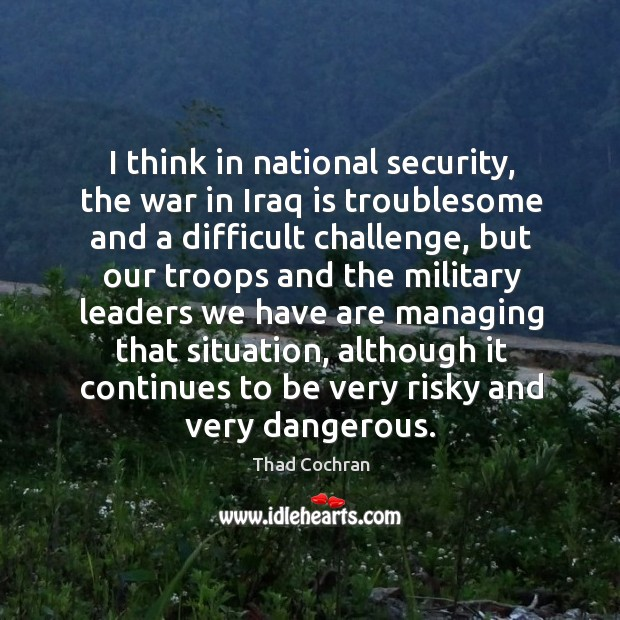 I think in national security, the war in iraq is troublesome and a difficult challenge Image