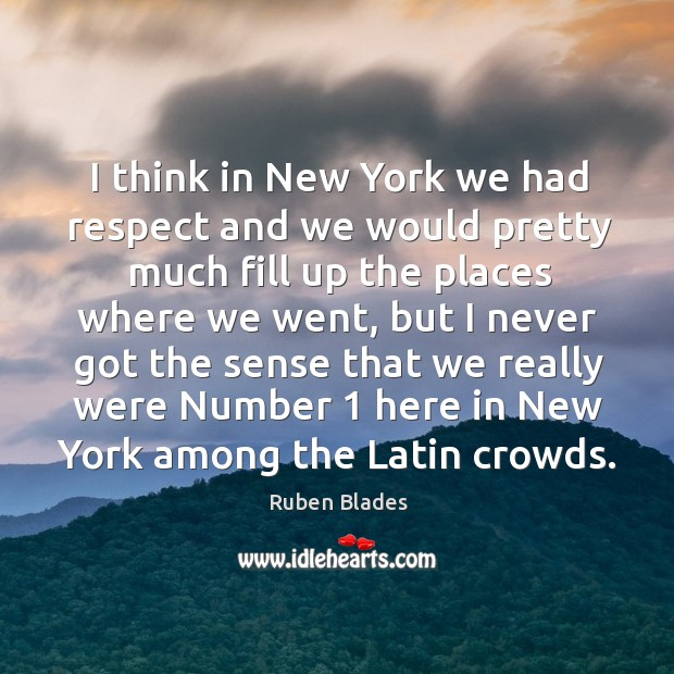 I think in New York we had respect and we would pretty Ruben Blades Picture Quote