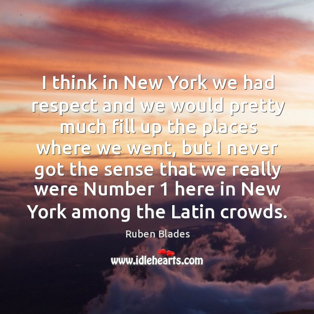 I think in new york we had respect and we would pretty much fill up the places where we went Ruben Blades Picture Quote