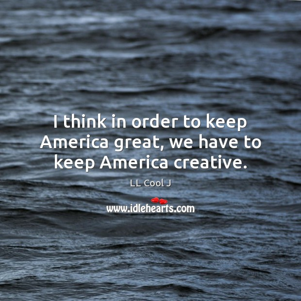 I think in order to keep America great, we have to keep America creative. LL Cool J Picture Quote
