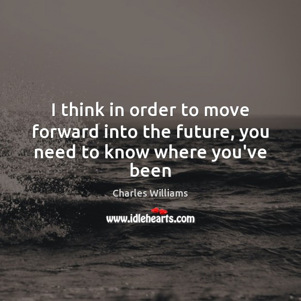 I think in order to move forward into the future, you need to know where you've been Image