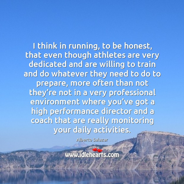 Image, I think in running, to be honest, that even though athletes are very dedicated and are