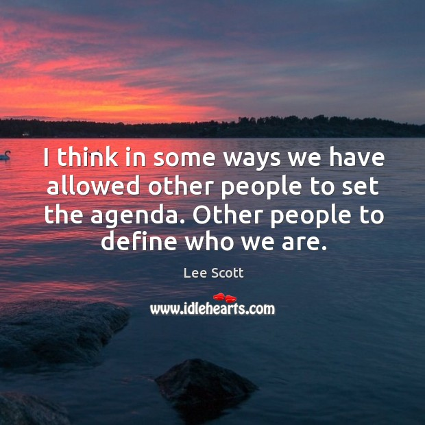 I think in some ways we have allowed other people to set the agenda. Other people to define who we are. Lee Scott Picture Quote