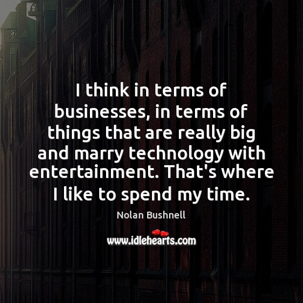 I think in terms of businesses, in terms of things that are Nolan Bushnell Picture Quote
